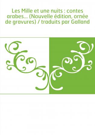 Les Mille et une nuits : contes arabes... (Nouvelle édition, ornée de gravures) / traduits par Galland