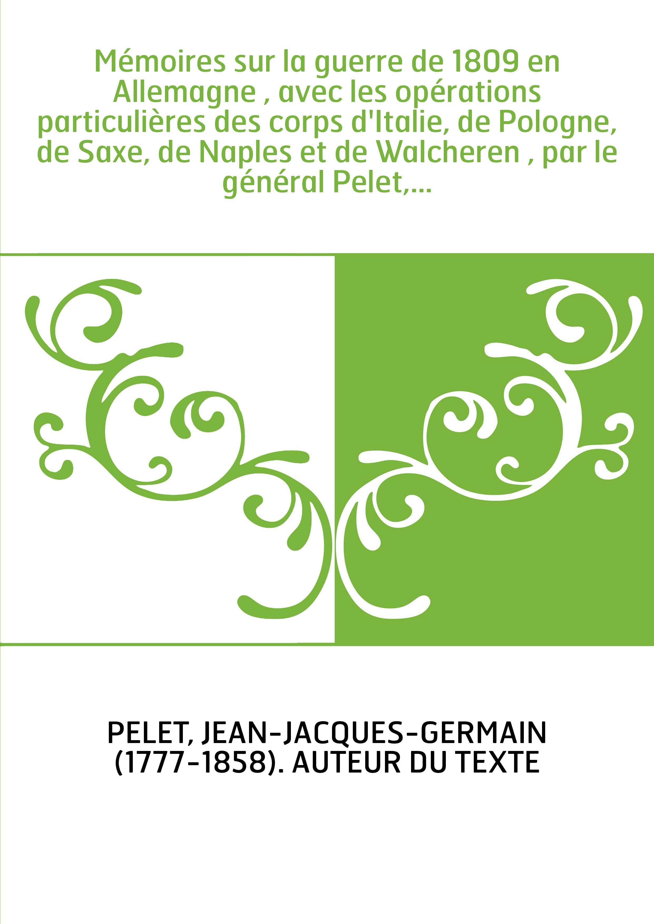 Mémoires sur la guerre de 1809 en Allemagne , avec les opérations particulières des corps d'Italie, de Pologne, de Saxe, de Napl