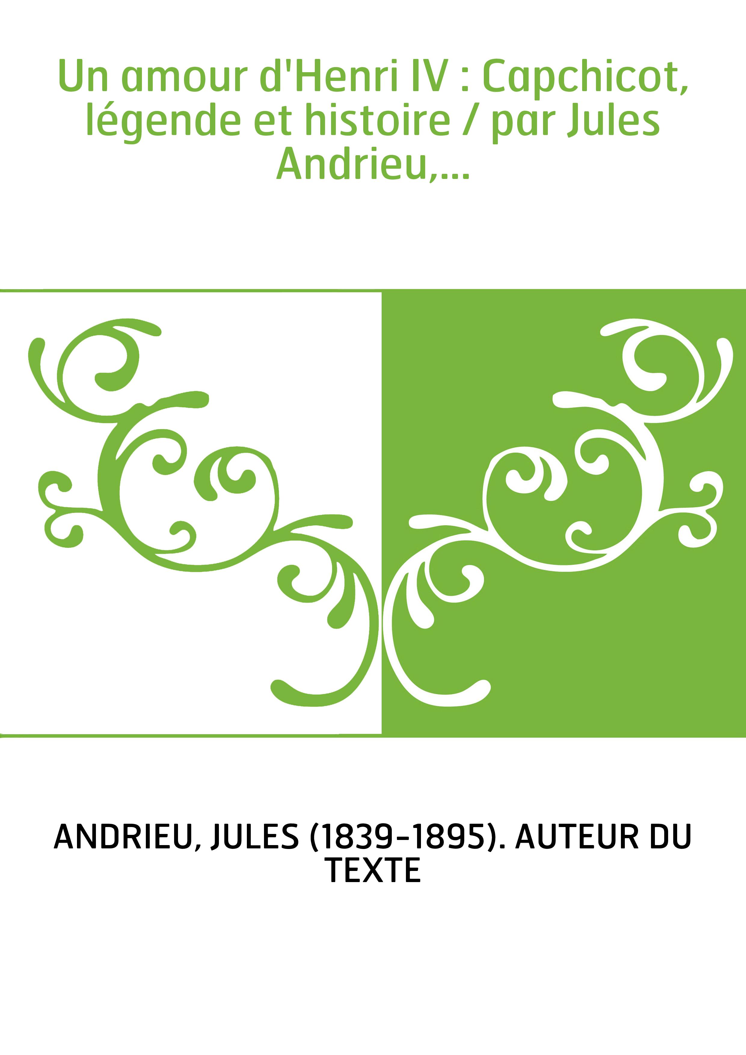 Un amour d'Henri IV : Capchicot, légende et histoire / par Jules Andrieu,...