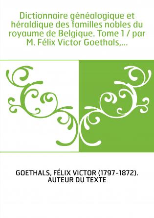 Dictionnaire généalogique et héraldique des familles nobles du royaume de Belgique. Tome 1 / par M. Félix Victor Goethals,...
