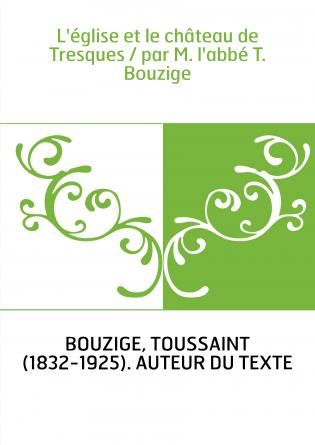 L'église et le château de Tresques / par M. l'abbé T. Bouzige