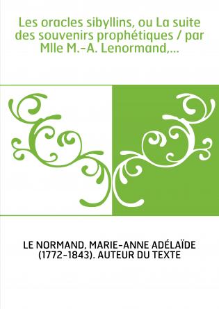 Les oracles sibyllins, ou La suite des souvenirs prophétiques / par Mlle M.-A. Lenormand,...