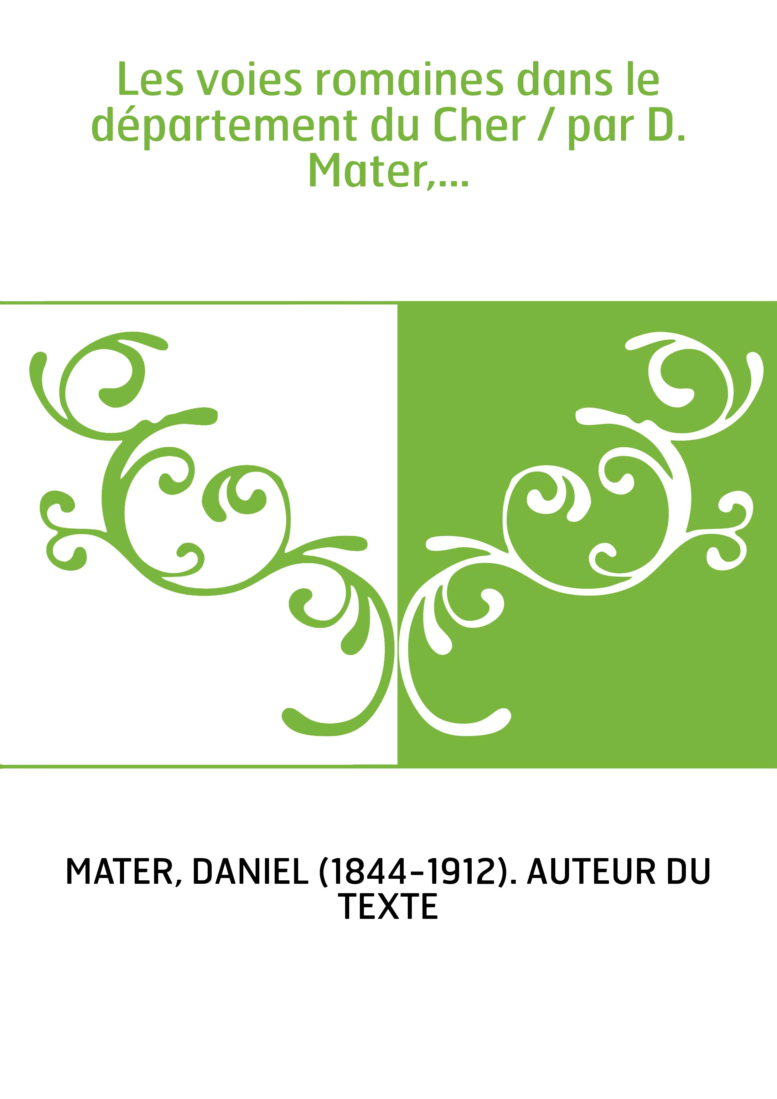 Les voies romaines dans le département du Cher / par D. Mater,...