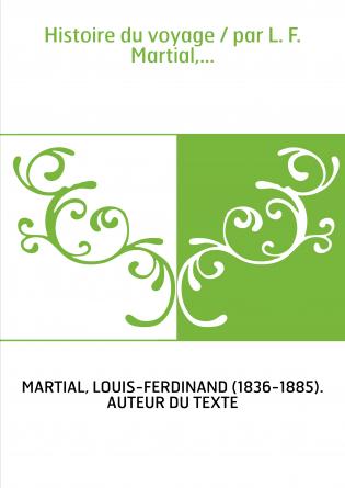 Histoire du voyage / par L. F. Martial,...