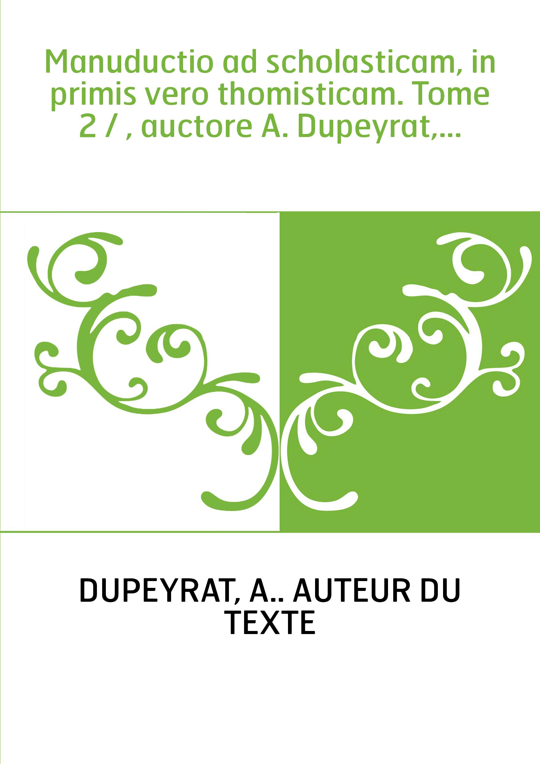 Manuductio ad scholasticam, in primis vero thomisticam. Tome 2 / , auctore A. Dupeyrat,...