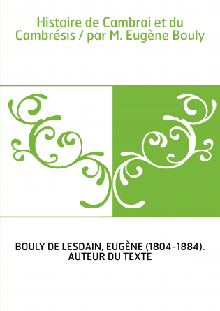 Histoire de Cambrai et du Cambrésis / par M. Eugène Bouly