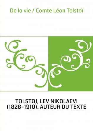 De la vie / Comte Léon Tolstoï
