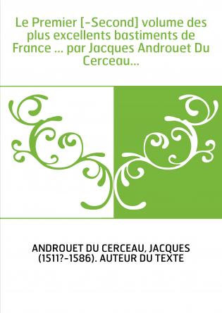 Le Premier [-Second] volume des plus excellents bastiments de France ... par Jacques Androuet Du Cerceau...