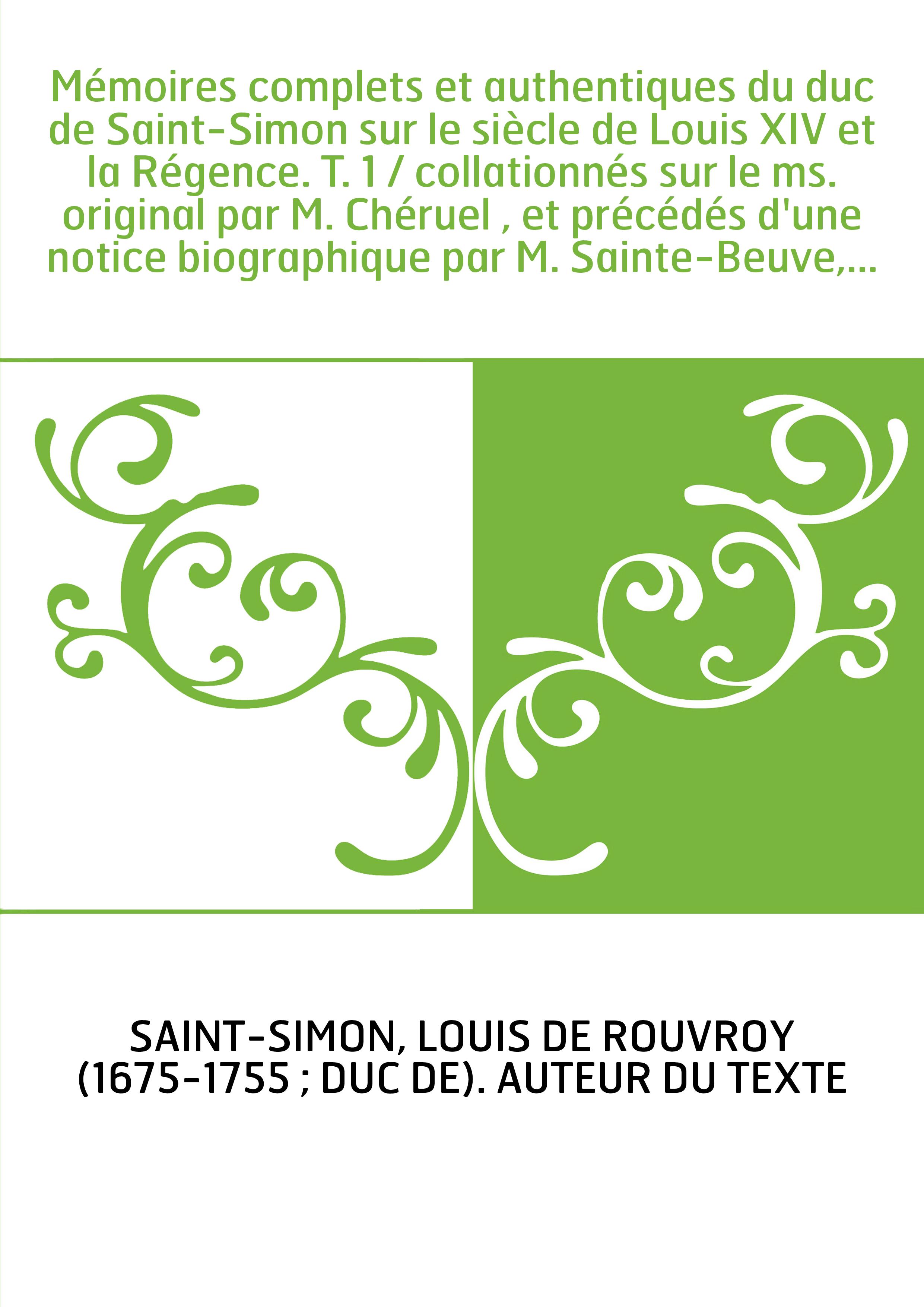 Mémoires complets et authentiques du duc de Saint-Simon sur le siècle de Louis XIV et la Régence. T. 1 / collationnés sur le ms.