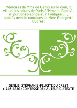 Mémoires de Mme de Genlis sur la cour, la ville et les salons de Paris / [Mme de Genlis] , ill. par Janet-Lange et V. Foulquier,