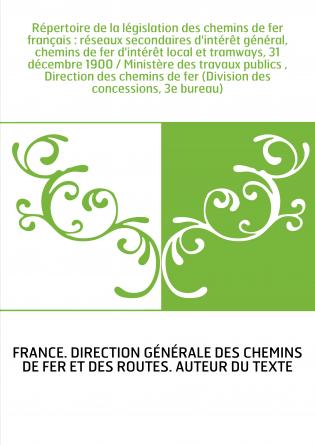 Répertoire de la législation des chemins de fer français : réseaux secondaires d'intérêt général, chemins de fer d'intérêt local
