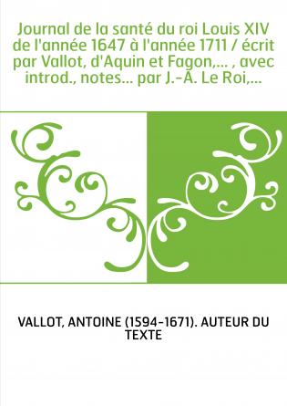 Journal de la santé du roi Louis XIV de l'année 1647 à l'année 1711 / écrit par Vallot, d'Aquin et Fagon,... , avec introd., not