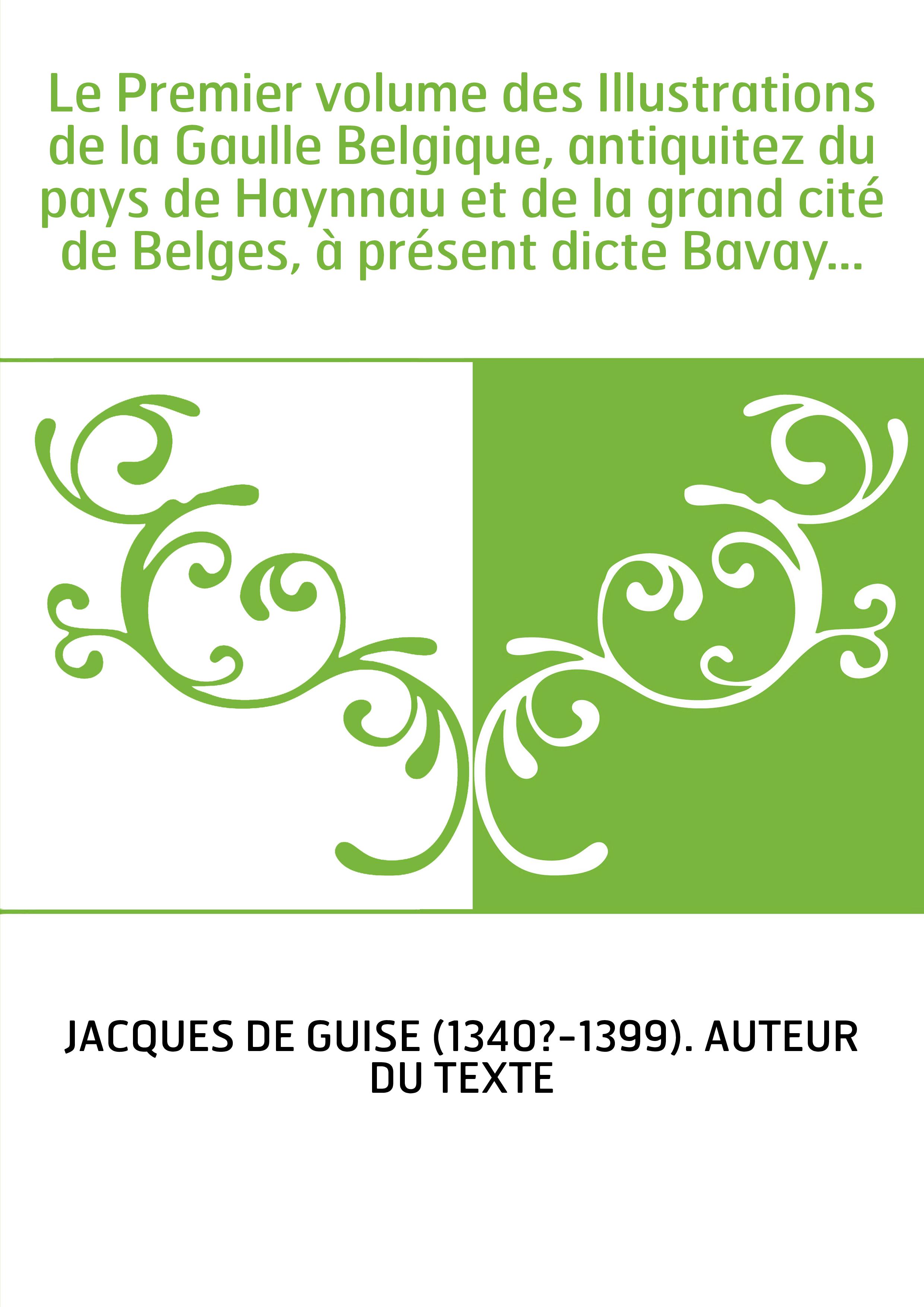 Le Premier volume des Illustrations de la Gaulle Belgique, antiquitez du pays de Haynnau et de la grand cité de Belges, à présen