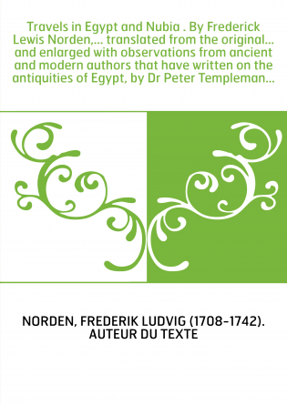 Travels in Egypt and Nubia . By Frederick Lewis Norden,... translated from the original... and enlarged with observations from a