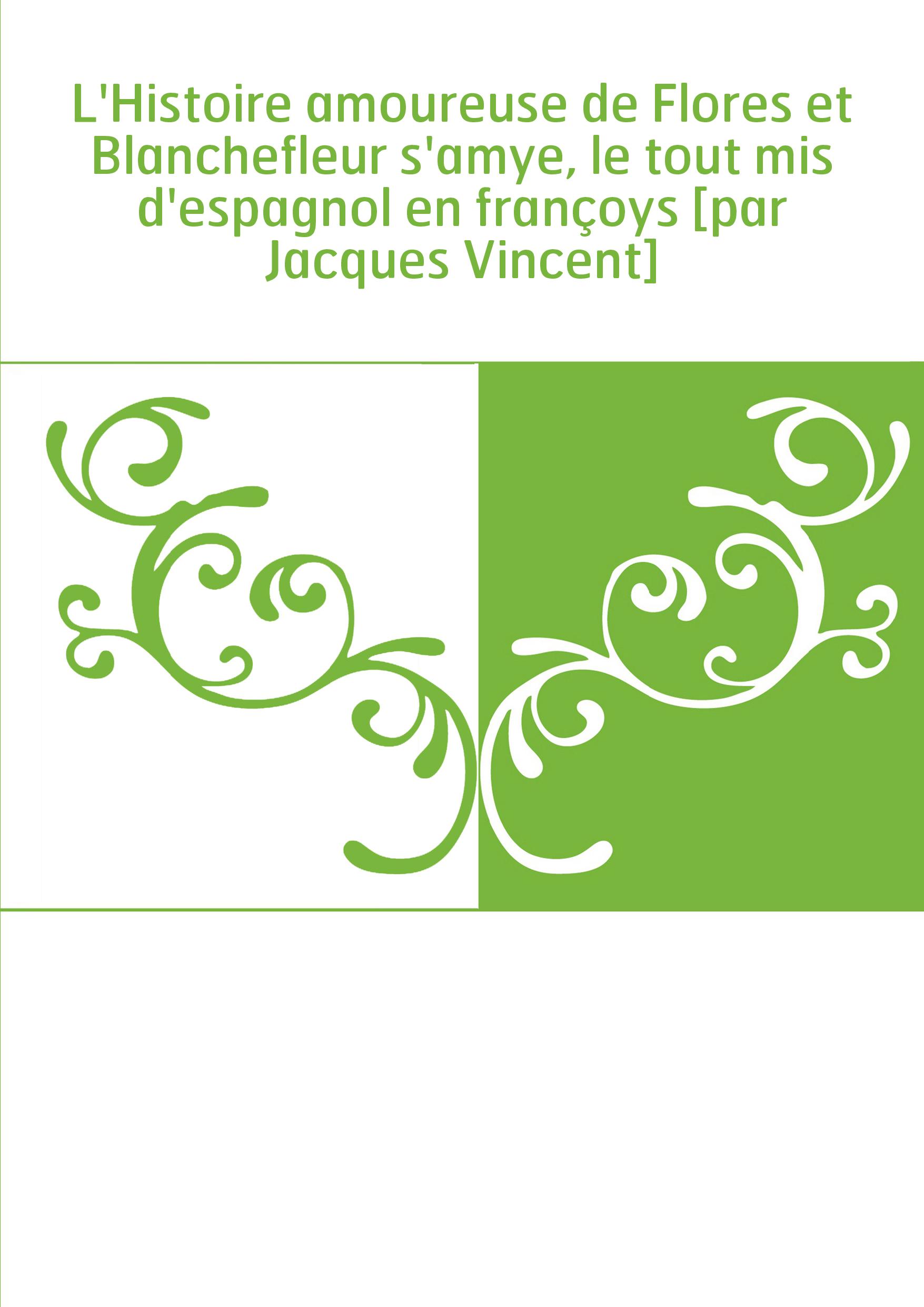 L'Histoire amoureuse de Flores et Blanchefleur s'amye, le tout mis d'espagnol en françoys [par Jacques Vincent]
