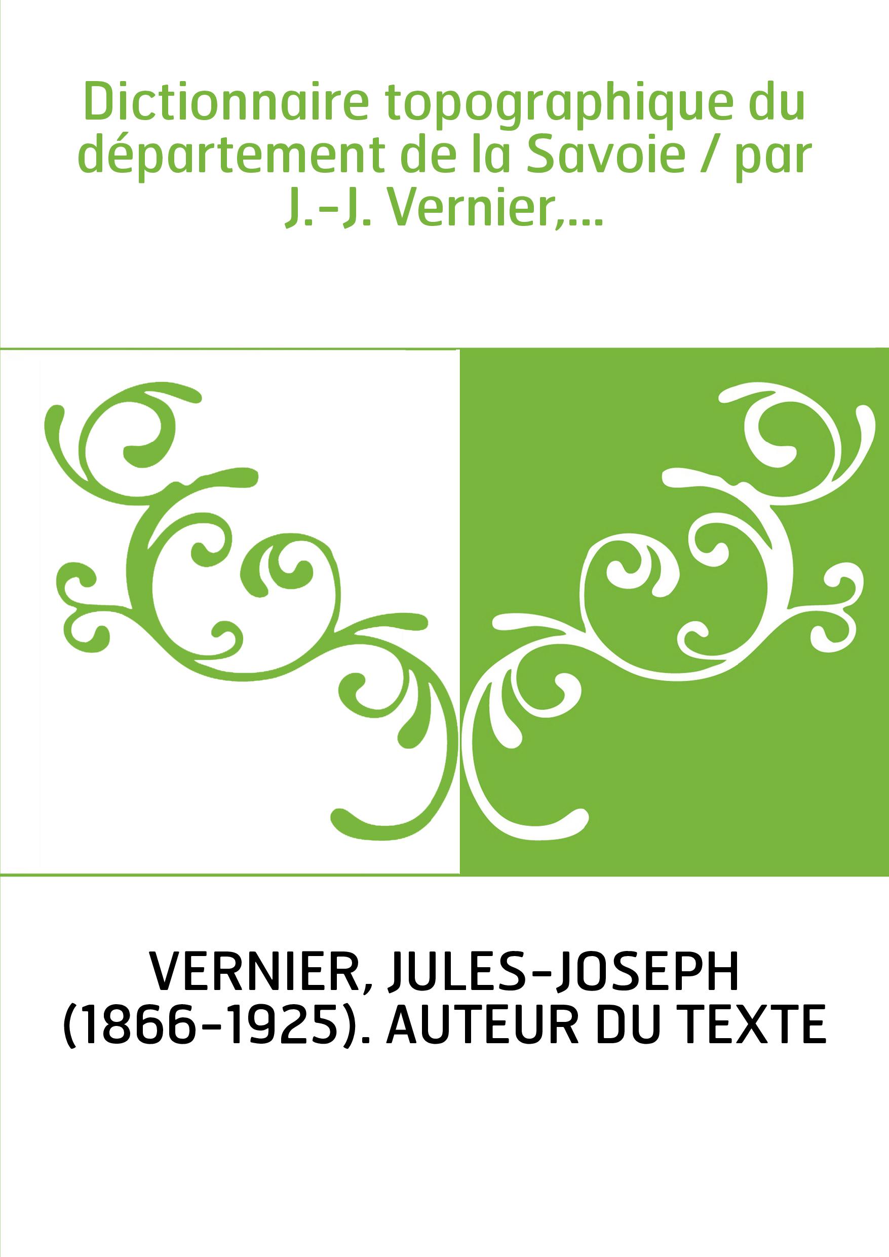 Dictionnaire topographique du département de la Savoie / par J.-J. Vernier,...