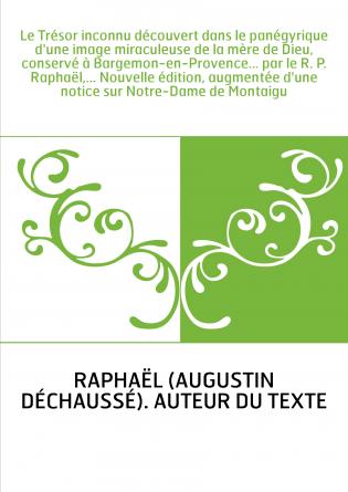 Le Trésor inconnu découvert dans le panégyrique d'une image miraculeuse de la mère de Dieu, conservé à Bargemon-en-Provence... p