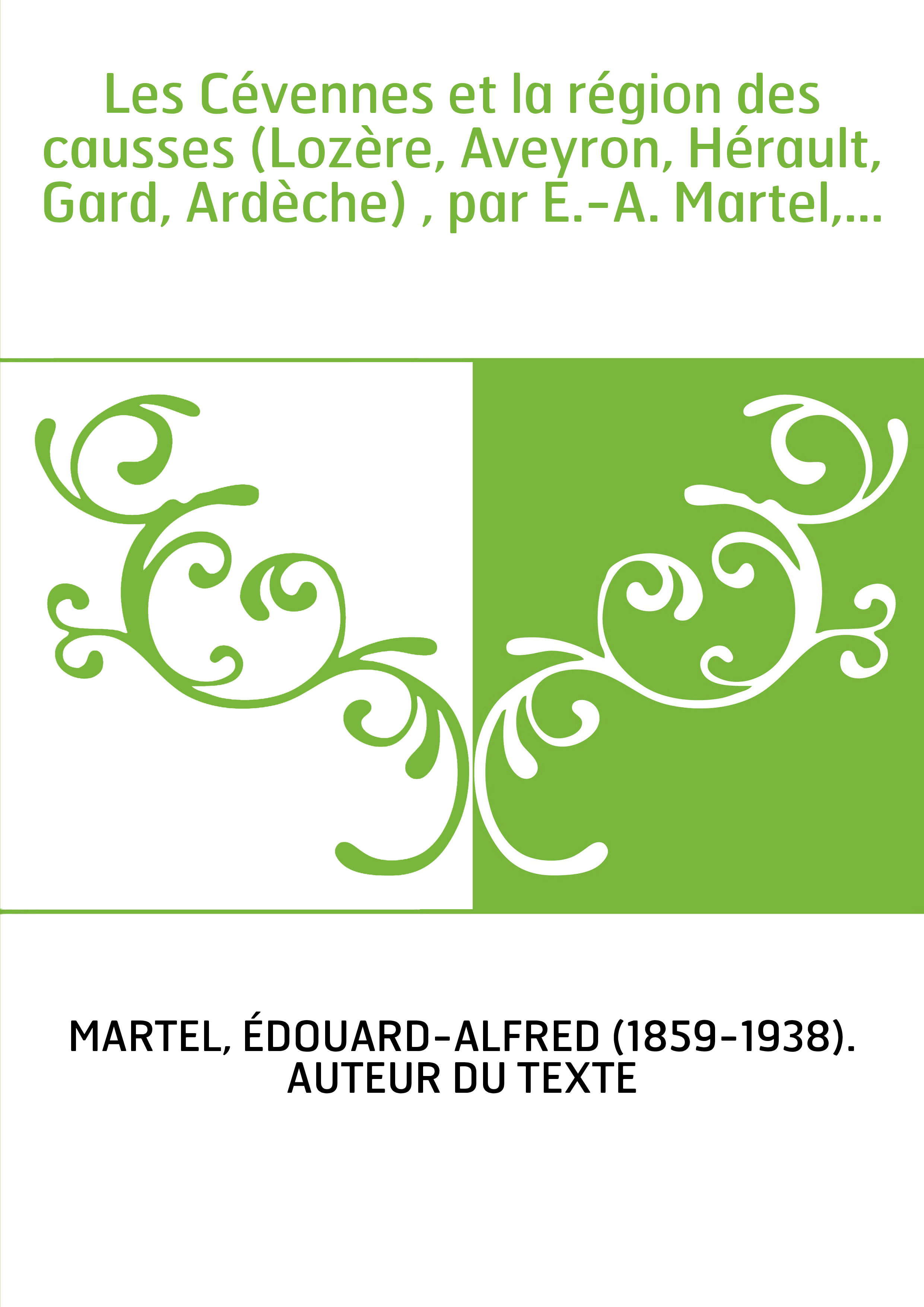 Les Cévennes et la région des causses (Lozère, Aveyron, Hérault, Gard, Ardèche) , par E.-A. Martel,...