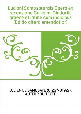 Luciani Samosatensis Opera ex recensione Guilielmi Dindorfii, graece et latine cum indicibus (Editio altera emendatior)