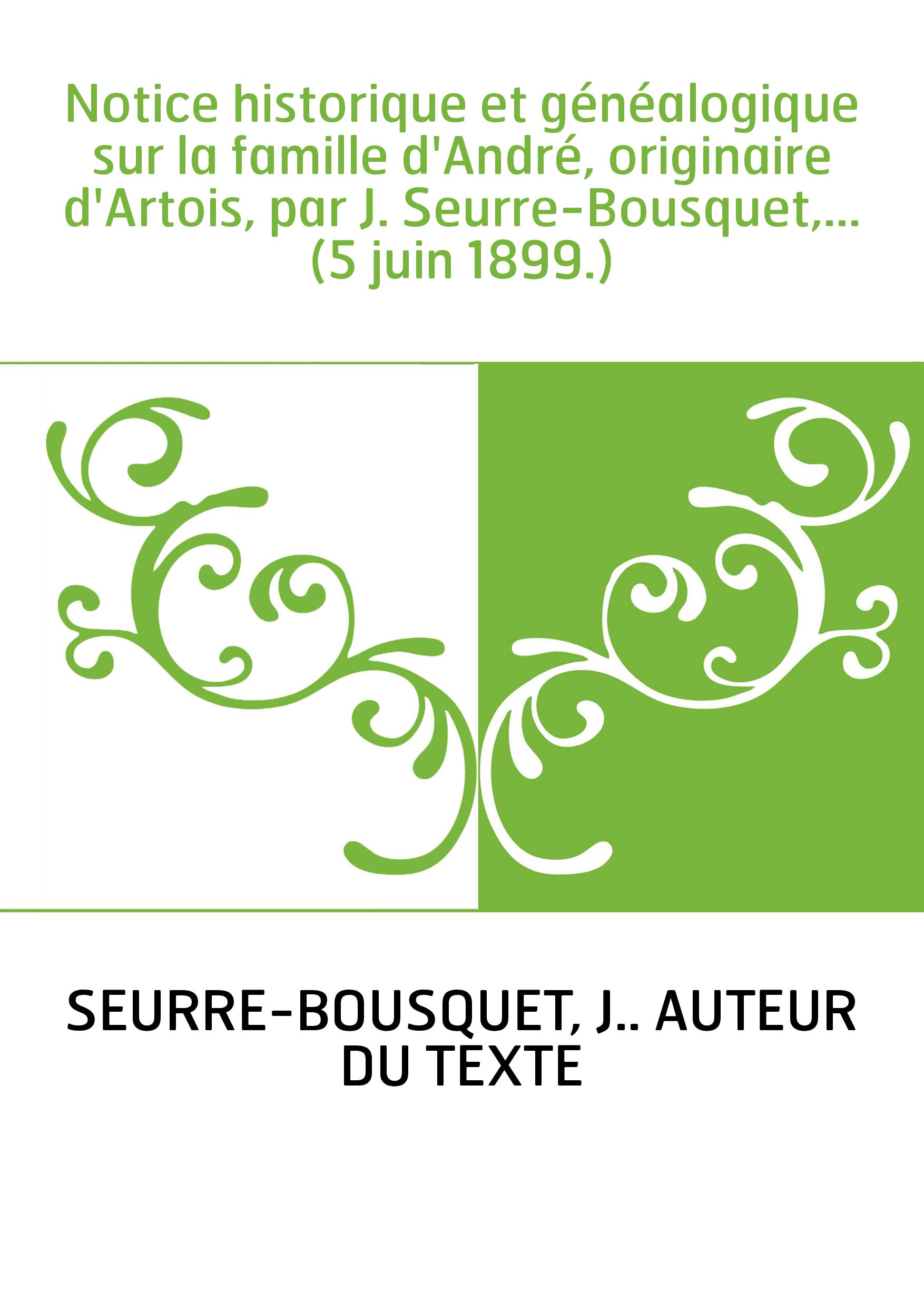Notice historique et généalogique sur la famille d'André, originaire d'Artois, par J. Seurre-Bousquet,... (5 juin 1899.)
