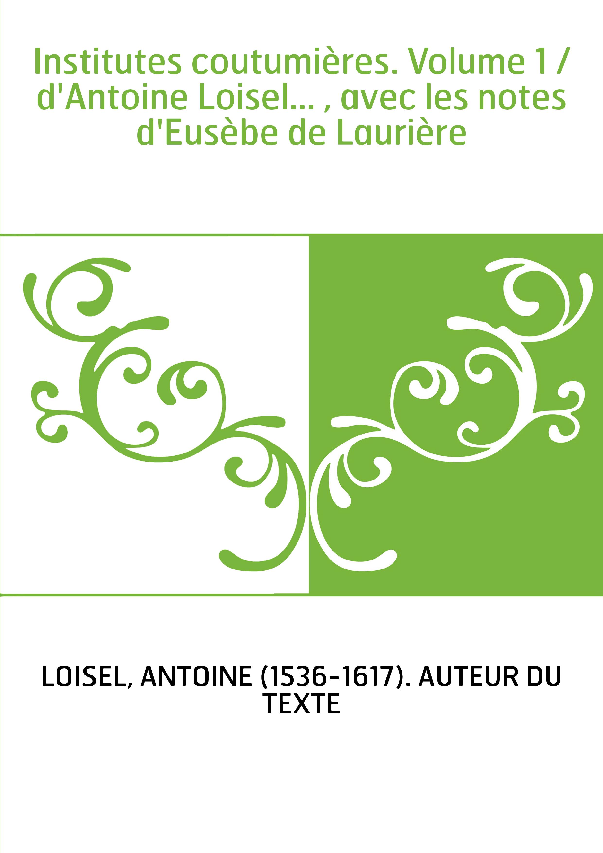 Institutes coutumières. Volume 1 / d'Antoine Loisel... , avec les notes d'Eusèbe de Laurière
