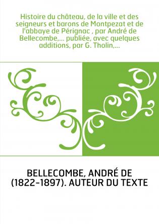 Histoire du château, de la ville et des seigneurs et barons de Montpezat et de l'abbaye de Pérignac , par André de Bellecombe,..